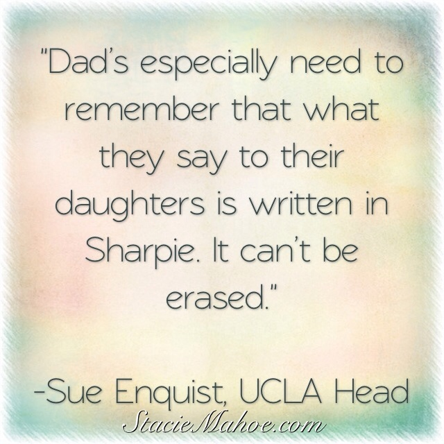 Special message for fastpitch softball dads: Dad's especially need to remember that what they say to their daughters is written in Sharpie. It can't be erased. --Sue Enquist