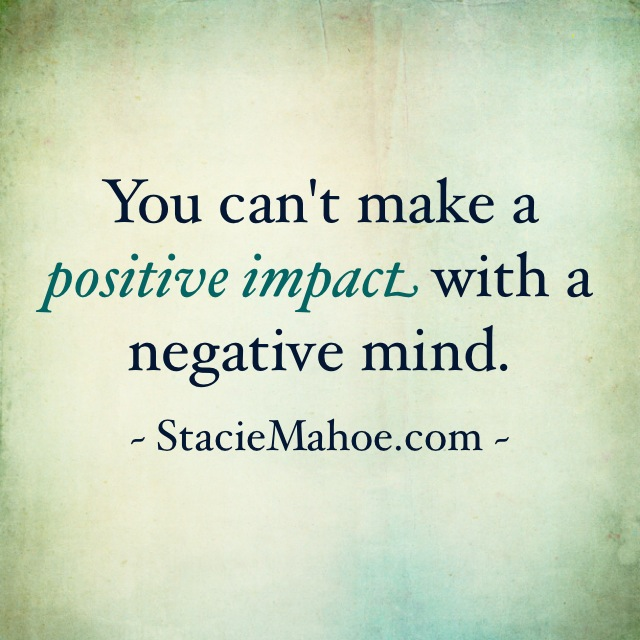 you can't make a positive impact with a negative mind