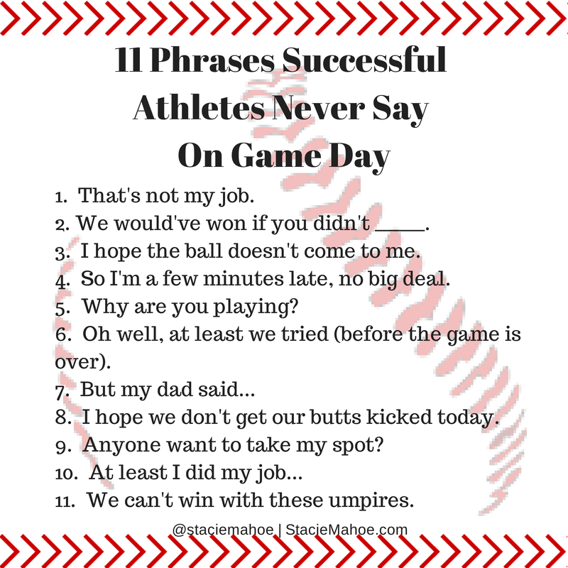 11 phrases successful athletes never say one game day That's not my job. We would've won if you didn't _______. I hope the ball doesn't come to me. So I'm a few minutes late, no big deal. Why are you playing? Oh well, at least we tried (before the game is over). But my dad said... I hope we don't get our butts kicked today. Anyone want to take my spot? At least I did my job... We can't win with these umpires.